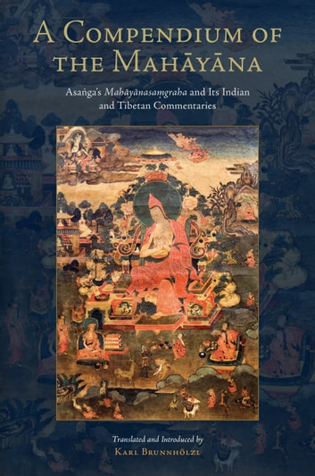 A Compendium of the Mahayana - Asanga's Mahayanasamgraha and Its Indian and Tibetan Commentaries ebook by Asanga