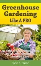 Greenhouse Gardening Like A Pro: How to Build a Greenhouse At Home and Grow Your Own Organic Vegetables, Fruits, Exotic Plants, & More ebook by Joan E. Hixson