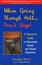 When Going Through Hell...Dont' Stop! - A Survivor's Guide to Overcoming Anxiety and Clinical Depression eBook by Douglas Bloch