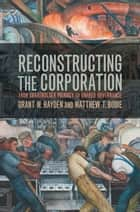 Reconstructing the Corporation - From Shareholder Primacy to Shared Governance ebook by Grant M. Hayden, Matthew T. Bodie