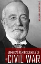 Surgical Reminiscences of the Civil War (Expanded, Annotated) ebook by William Williams Keen