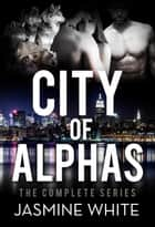 The City Of Alphas - The Complete Paranormal Romance Novel ebook by Jasmine White