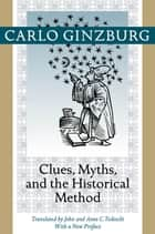Clues, Myths, and the Historical Method ebook by Carlo Ginzburg,John Tedeschi,Anne C. Tedeschi,Carlo Ginzburg