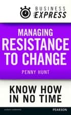 Business Express: Managing resistance to change ebook by Ms Penny Hunt