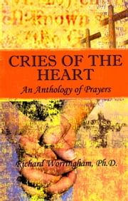 Cries of the Heart - An Anthology of Prayer ebook by Richard Worringham