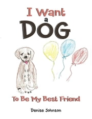I Want a Dog - To Be My Bestfriend ebook by Denise Johnson