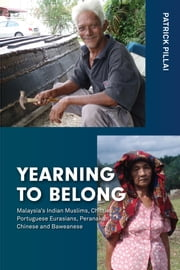 Yearning to Belong - Malaysia's Indian Muslims, Chitties, Portuguese Eurasians, Peranakan Chinese and Baweanese ebook by Patrick Pillai