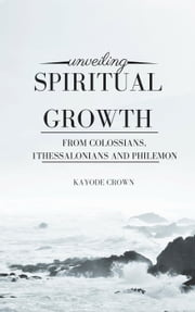 Unveiling Spiritual Growth From Colossians, 1Thessalonians and Philemon ebook by Kayode Crown