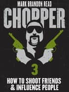 "How to Shoot Friends and Influence People: Chopper 3 ebook by Mark Brandon ""Chopper"" Read, Mark Brandon Read"