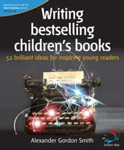 Writing bestselling children's books - 52 brilliant ideas for inspiring young readers ebook by Alexander Gordon Smith