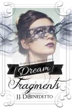 Dream Fragments: Stories from the Dream Series ebook by J.J. DiBenedetto