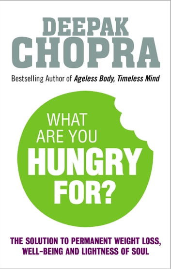What Are You Hungry For? - The Chopra Solution to Permanent Weight Loss, Well-Being and Lightness of Soul ebook by Dr Deepak Chopra