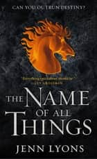 The Name of All Things ebook by Jenn Lyons