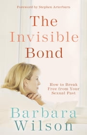 The Invisible Bond - How to Break Free from Your Sexual Past ebook by Barbara Wilson