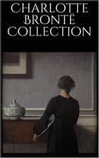 Charlotte Brontë Collection eBook by Charlotte Brontë
