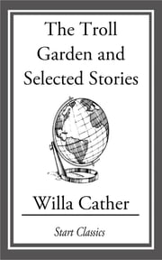 The Troll Garden and Selected Stories ebook by Willa Cather