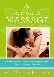 The New Art of Massage - An Expert Guide to Modern and Ancient Techniques and Principles ebook by Guillermo Ferrara