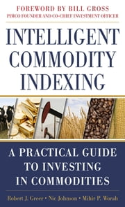 Intelligent Commodity Indexing: A Practical Guide to Investing in Commodities ebook by Robert Greer,Nic Johnson,Mihir Worah