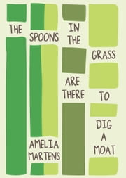 The Spoons in the Grass Are There to Dig a Moat ebook by Amelia Martens