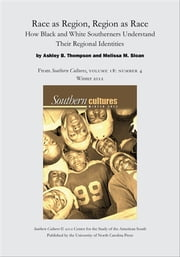 Race as Region, Region as Race: How Black and White Southerners Understand Their Regional Identities - An article from Southern Cultures 18:4, Winter 2012 ebook by Ashley Thompson,Melissa M. Sloan