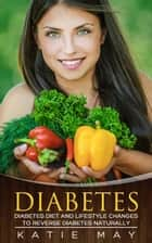 Diabetes: Diabetes Diet and Lifestyle Changes to Reverse Diabetes Naturally ebook by Katie May