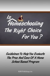 Is Homeschooling The Right Choice For You? - Guidelines To Help You Evaluate The Pros And Cons Of A Home School Based Program ebook by KMS Publishing