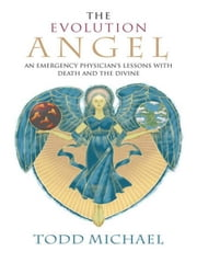 The Evolution Angel - An Emergency Physician's Lessons with Death and the Divine ebook by Todd Michael