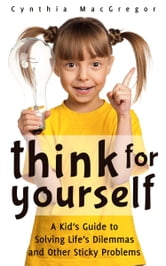 Think for Yourself - A Kid's Guide to Solving Life's Dilemmas and Other Sticky Problems ebook by Cynthia MacGregor