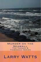 Murder On The Seawall: Third in the Tanner & Thibodaux Series ebook by Larry Watts