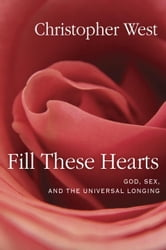 Fill These Hearts - God, Sex, and the Universal Longing ebook by Christopher West