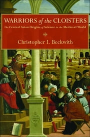Warriors of the Cloisters - The Central Asian Origins of Science in the Medieval World ebook by Christopher I. Beckwith