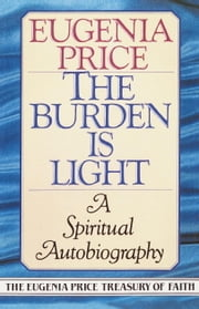 The Burden Is Light - A Spiritual Autobiography ebook by Eugenia Price