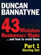 Part 1: Starting Out - 43 Mistakes Businesses Make - Starting Out (Enhanced Edition) ebook by Duncan Bannatyne