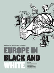 Europe in Black & White: Immigration, Race, and Identity in the Old Continent' ebook by Manuela Ribeiro Sanches, Fernando Clara, João Ferreira Duarte, Leonor Pires Martins
