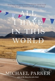 All I Have in This World - A Novel ebook by Michael Parker