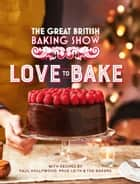 The Great British Baking Show: Love to Bake ebook by The Bake Off Team
