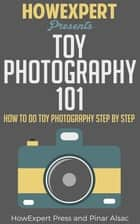 Toy Photography 101 - How To Do Toy Photography Step By Step ebook by HowExpert Press, Pinar Alsac