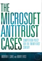 The Microsoft Antitrust Cases - Competition Policy for the Twenty-first Century ebook by Andrew I. Gavil, Harry First