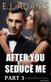 After You Seduce Me Part 3 - An Alpha Billionaire Romance - 2nd Edition ebook by E.J. Adams