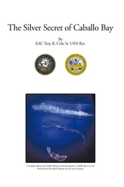 The Silver Secret of Caballo Bay ebook by EAC Troy R. Cole Sr. USN Ret.