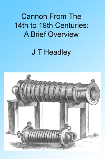 Cannon From The 14th to 19th Centuries: A Brief Overview ebook by J T Headley