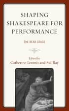 Shaping Shakespeare for Performance - The Bear Stage ebook by Catherine Loomis, Sid Ray, Alan Armstrong,...