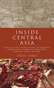 Inside Central Asia: A Political and Cultural History of Uzbekistan, Turkmenistan, Kazakhstan, Kyrgyz stan, Tajikistan, Turkey, and Iran ebook by Dilip Hiro