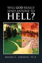 Will God really send anyone to hell? ebook by Maduka E. Agbodike, Ph.D.