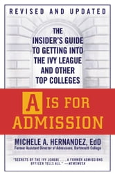 A Is for Admission - The Insider's Guide to Getting into the Ivy League and Other Top Colleges ebook by Michele A. Hernández