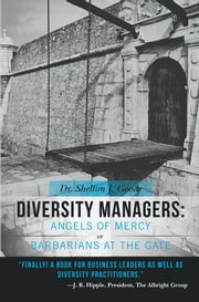 Diversity Managers: Angels of Mercy or Barbarians at the Gate - An Evidence-Based Assessment of the Relationship between Diversity Management and Organizational Effectiveness ebook by Dr. Shelton J. Goode