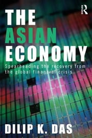 The Asian Economy - Spearheading the Recovery from the Global Financial Crisis ebook by Dilip K. Das