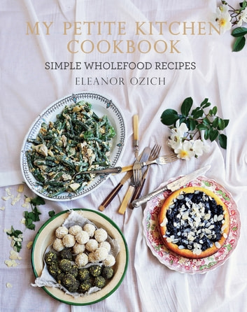 My Petite Kitchen Cookbook - Simple wholefood recipes ebook by Eleanor Ozich