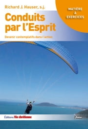 Conduits par l'Esprit - Devenir contemplatifs dans l'action ebook by Richard J. Hauser