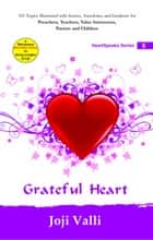 Grateful Heart: HeartSpeaks Series - 5 (101 topics illustrated with stories, anecdotes, and incidents for preachers, teachers, value instructors, parents and children) by Joji Valli - HeartSpeaks Series ebook by Dr. Joji Valli